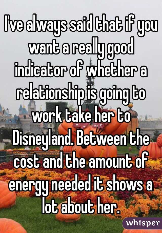 I've always said that if you want a really good indicator of whether a relationship is going to work take her to Disneyland. Between the cost and the amount of energy needed it shows a lot about her.