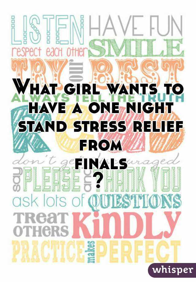 What girl wants to have a one night stand stress relief from finals?