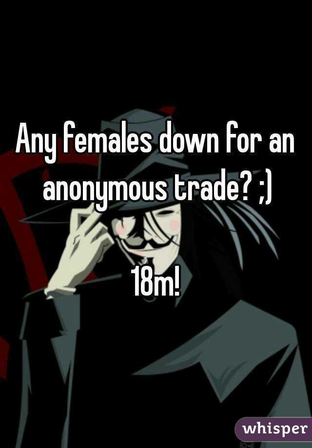 Any females down for an anonymous trade? ;)  18m!