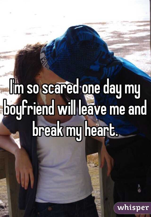 I'm so scared one day my boyfriend will leave me and break my heart.