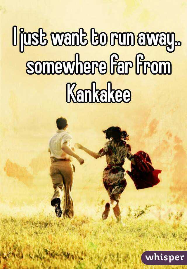 I just want to run away.. somewhere far from Kankakee