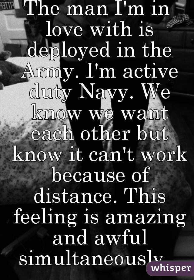 The man I'm in love with is deployed in the Army. I'm active duty Navy. We know we want each other but know it can't work because of distance. This feeling is amazing and awful simultaneously...