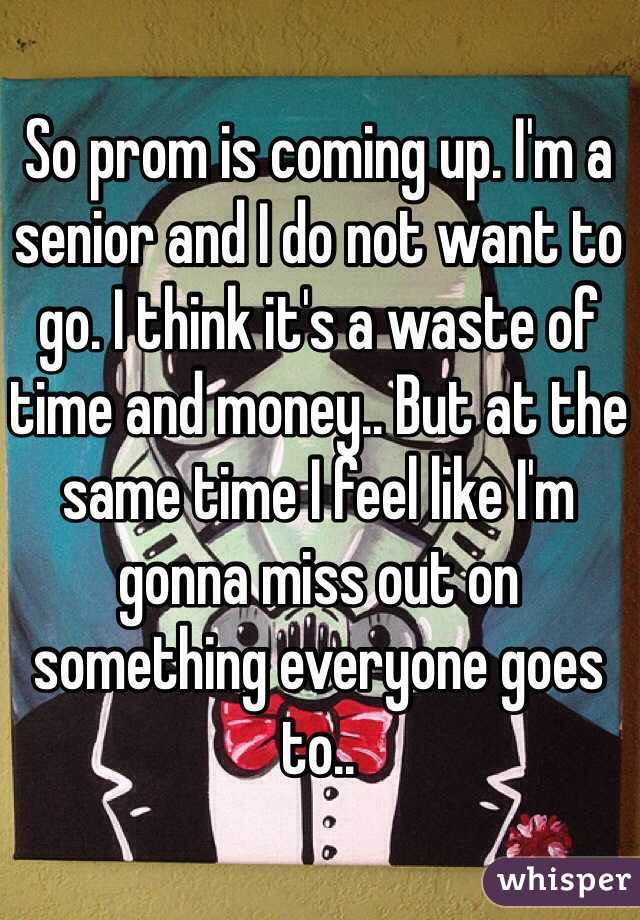 So prom is coming up. I'm a senior and I do not want to go. I think it's a waste of time and money.. But at the same time I feel like I'm gonna miss out on something everyone goes to..