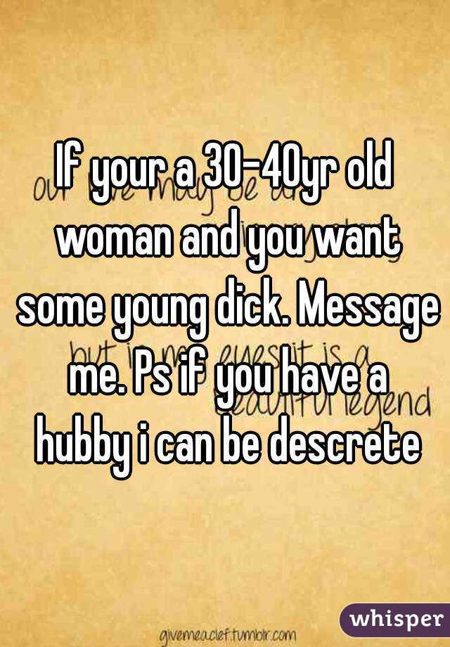 If your a 30-40yr old woman and you want some young dick. Message me. Ps if you have a hubby i can be descrete