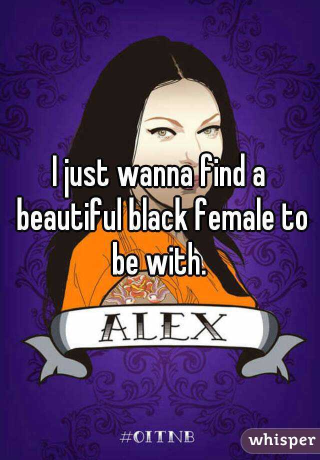 I just wanna find a beautiful black female to be with.