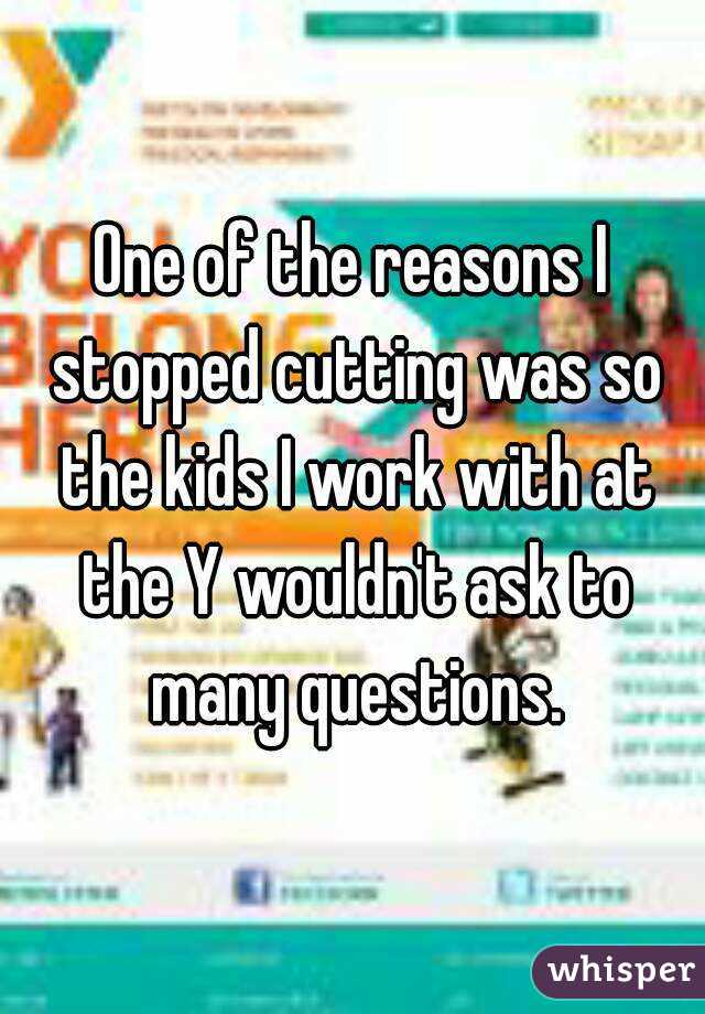 One of the reasons I stopped cutting was so the kids I work with at the Y wouldn't ask to many questions.