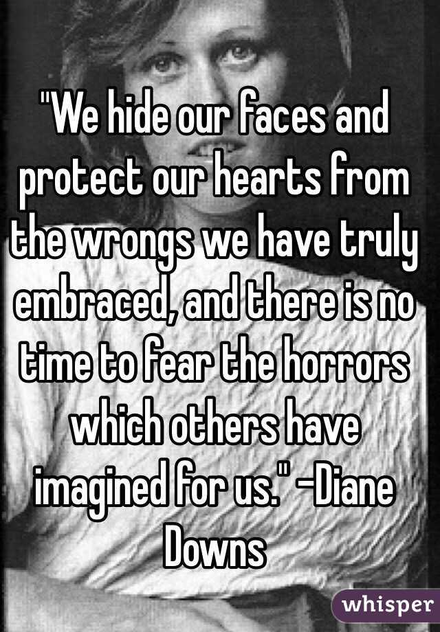 """""""We hide our faces and protect our hearts from the wrongs we have truly embraced, and there is no time to fear the horrors which others have imagined for us."""" -Diane Downs"""