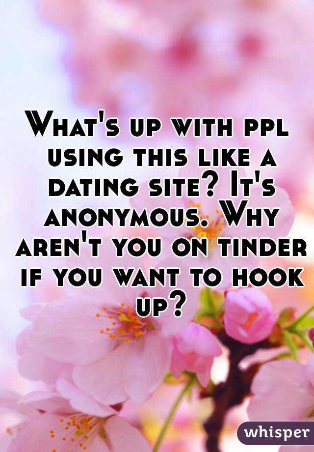 What's up with ppl using this like a dating site? It's anonymous. Why aren't you on tinder if you want to hook up?