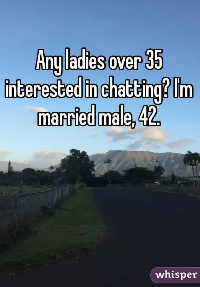 Any ladies over 35 interested in chatting? I'm married male, 42.