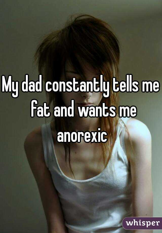My dad constantly tells me  fat and wants me anorexic