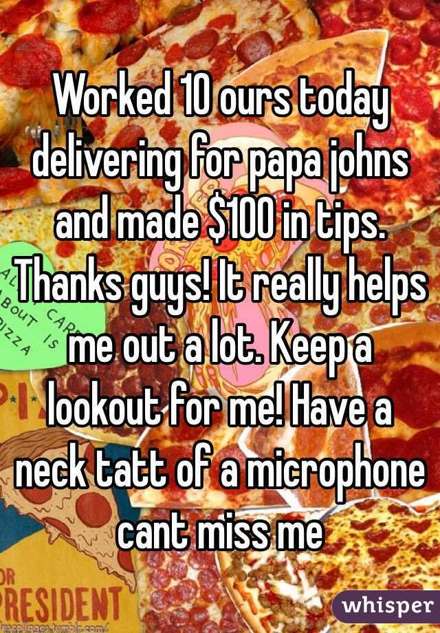 Worked 10 ours today delivering for papa johns and made $100 in tips. Thanks guys! It really helps me out a lot. Keep a lookout for me! Have a neck tatt of a microphone cant miss me