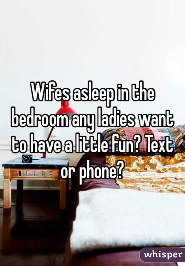 Wifes asleep in the bedroom any ladies want to have a little fun? Text or phone?