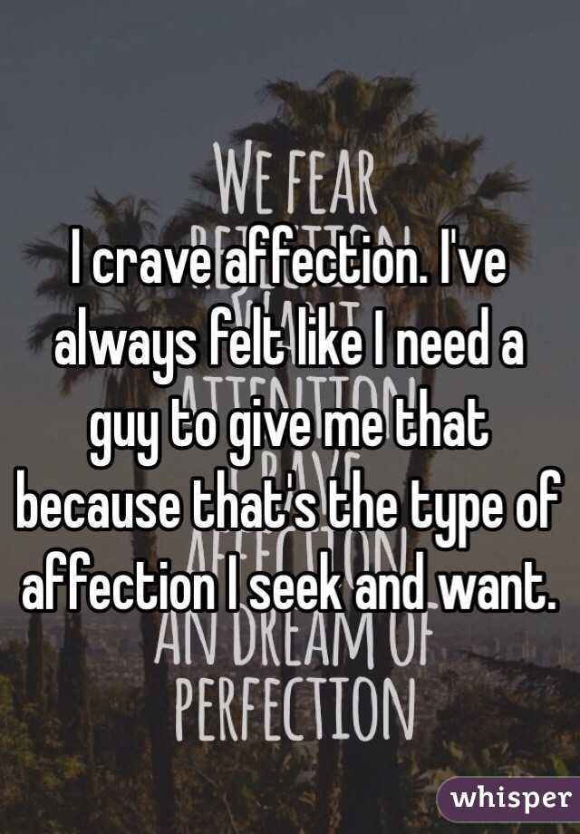 I crave affection. I've always felt like I need a guy to give me that because that's the type of affection I seek and want.