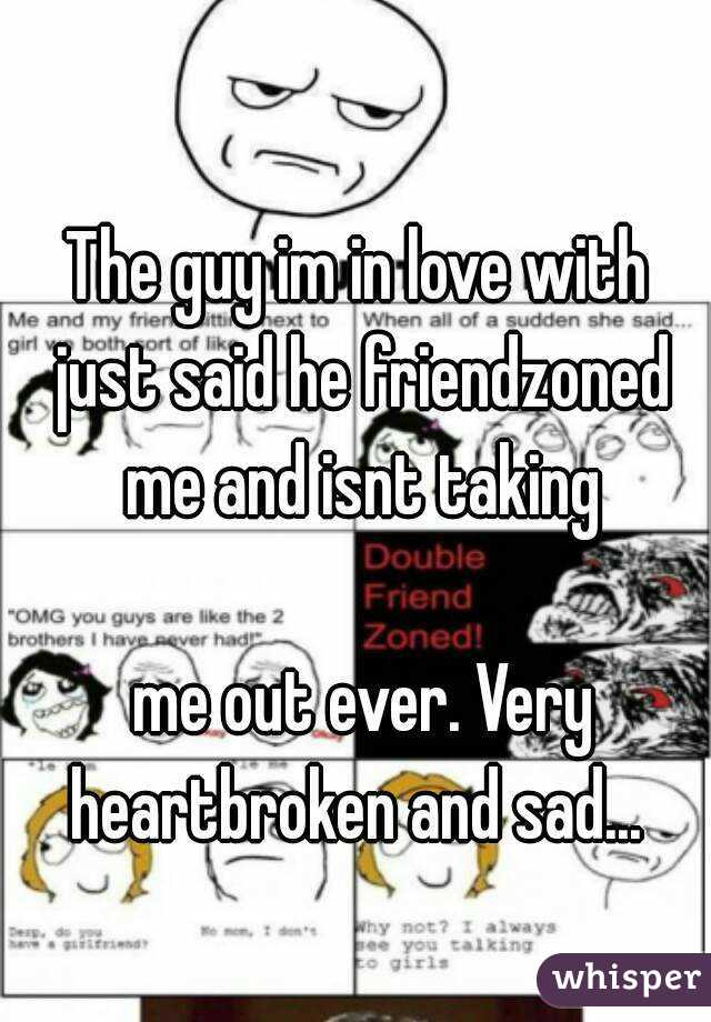 The guy im in love with just said he friendzoned me and isnt taking   me out ever. Very heartbroken and sad...