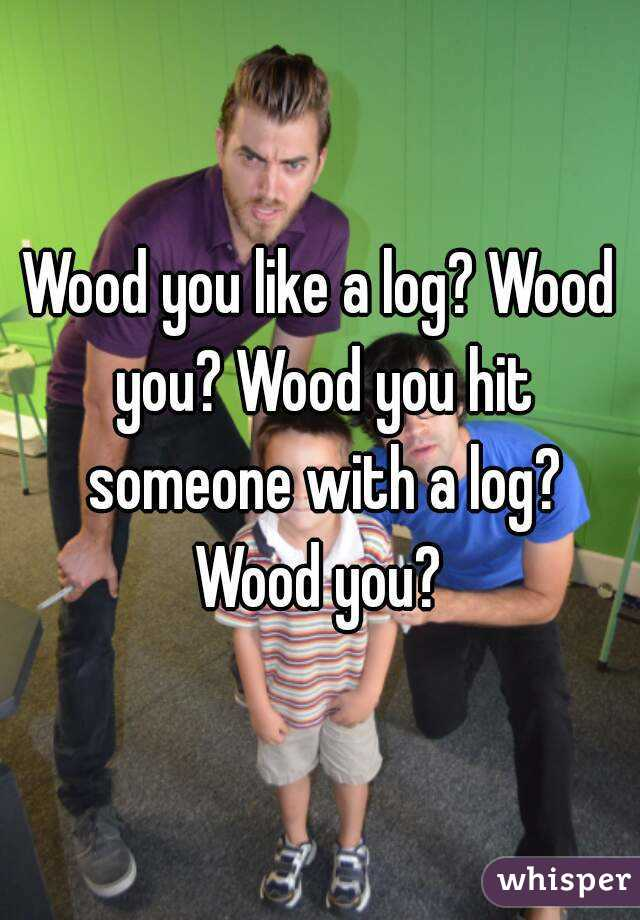 Wood you like a log? Wood you? Wood you hit someone with a log? Wood you?