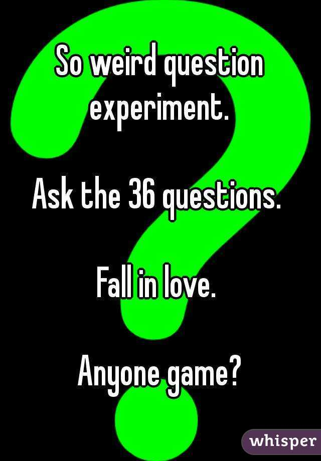 So weird question experiment.   Ask the 36 questions.   Fall in love.   Anyone game?
