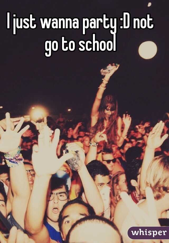 I just wanna party :D not go to school