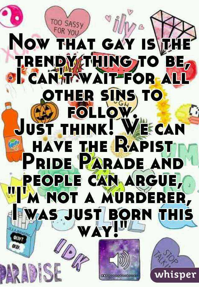 """Now that gay is the trendy thing to be, I can't wait for all other sins to follow. Just think! We can have the Rapist Pride Parade and people can argue, """"I'm not a murderer, I was just born this way!"""""""
