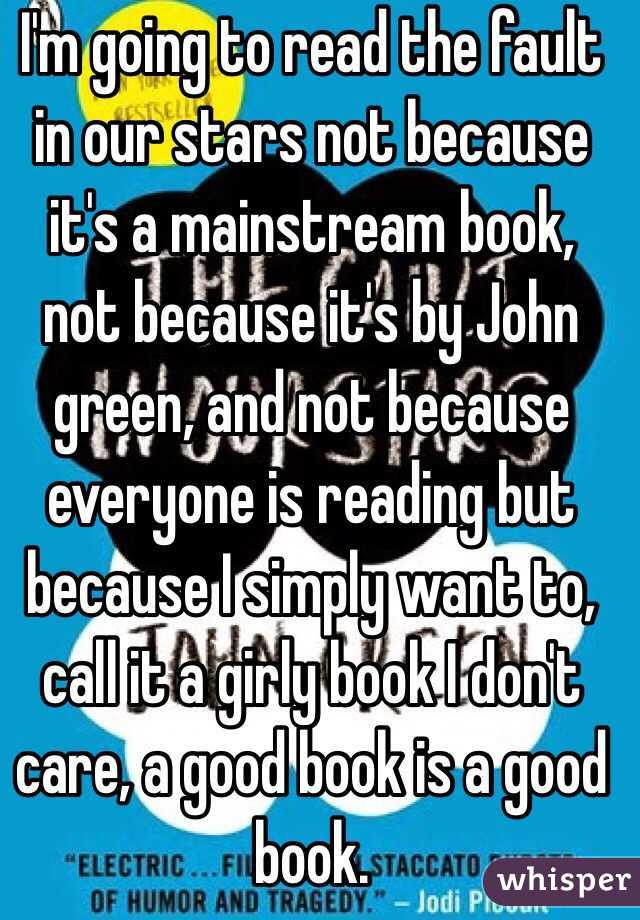 I'm going to read the fault in our stars not because it's a mainstream book, not because it's by John green, and not because everyone is reading but because I simply want to, call it a girly book I don't care, a good book is a good book.