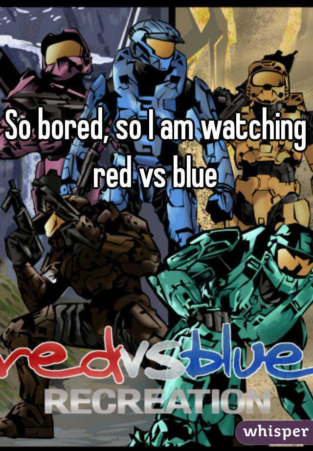 So bored, so I am watching red vs blue