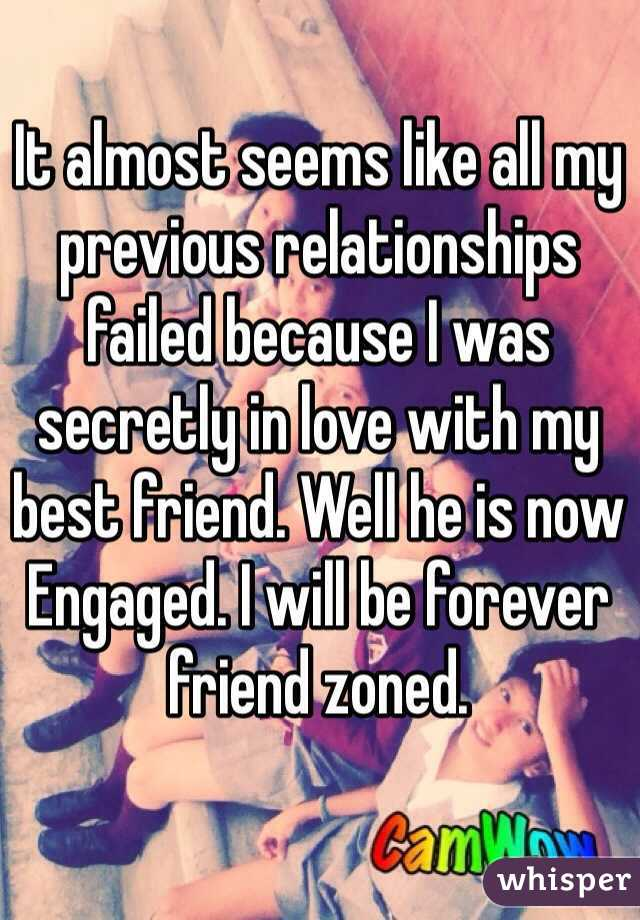 It almost seems like all my previous relationships failed because I was secretly in love with my best friend. Well he is now Engaged. I will be forever friend zoned.
