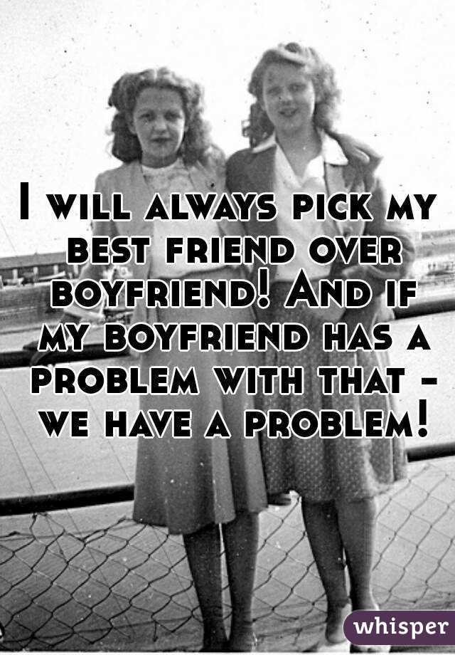 I will always pick my best friend over boyfriend! And if my boyfriend has a problem with that - we have a problem!