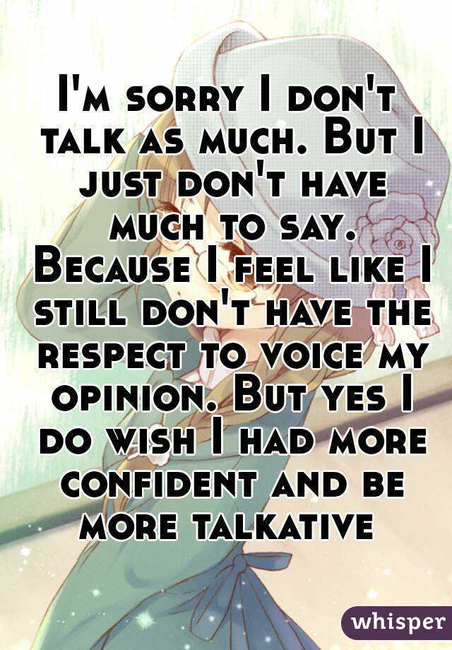 I'm sorry I don't talk as much. But I just don't have much to say. Because I feel like I still don't have the respect to voice my opinion. But yes I do wish I had more confident and be more talkative