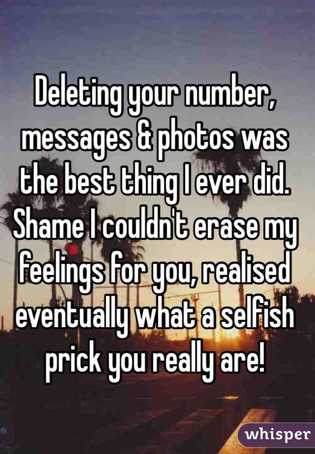 Deleting your number, messages & photos was the best thing I ever did. Shame I couldn't erase my feelings for you, realised eventually what a selfish prick you really are!