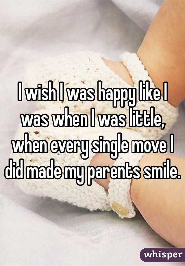 I wish I was happy like I was when I was little, when every single move I did made my parents smile.