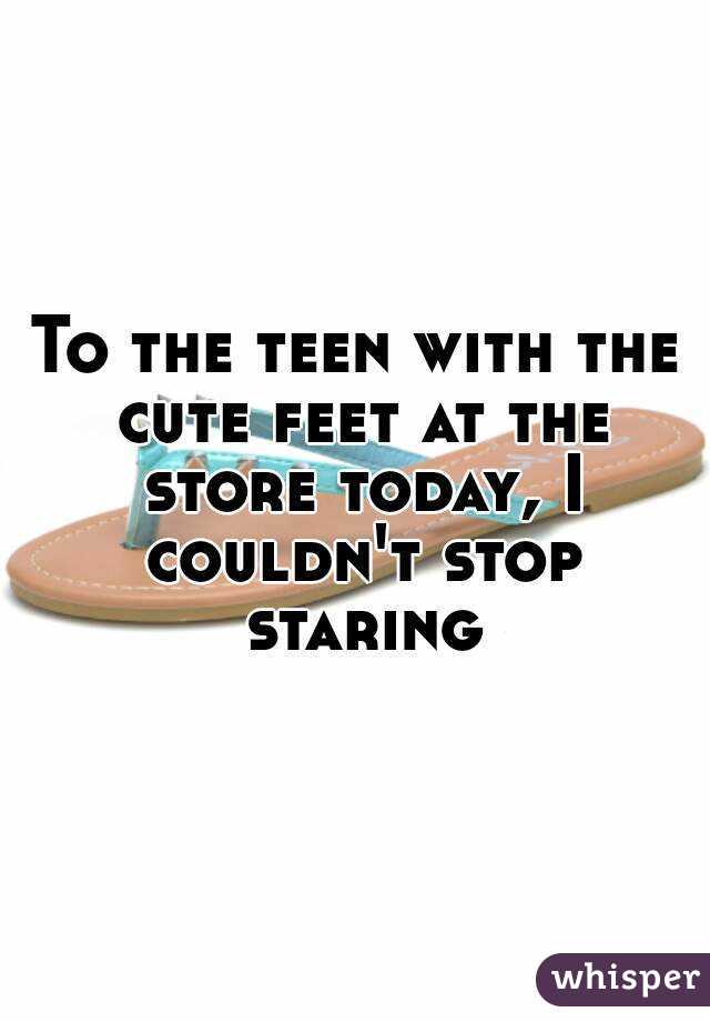 To the teen with the cute feet at the store today, I couldn't stop staring