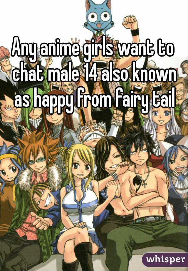 Any anime girls want to chat male 14 also known as happy from fairy tail