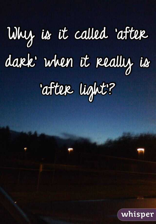 Why is it called 'after dark' when it really is 'after light'?