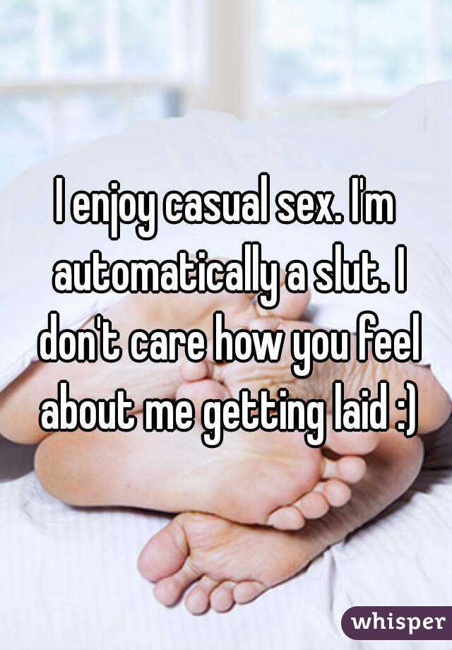 I enjoy casual sex. I'm automatically a slut. I don't care how you feel about me getting laid :)