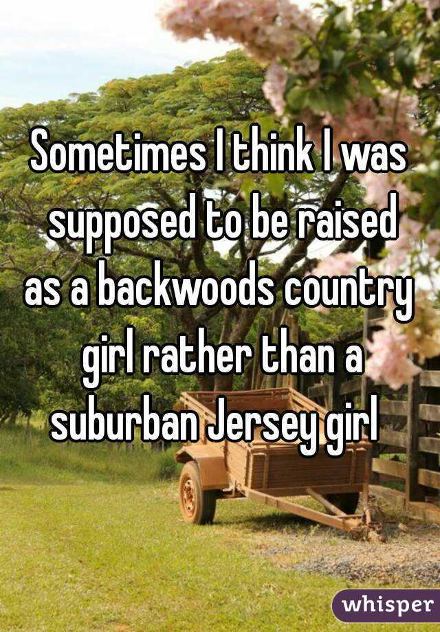 Sometimes I think I was supposed to be raised as a backwoods country girl rather than a suburban Jersey girl