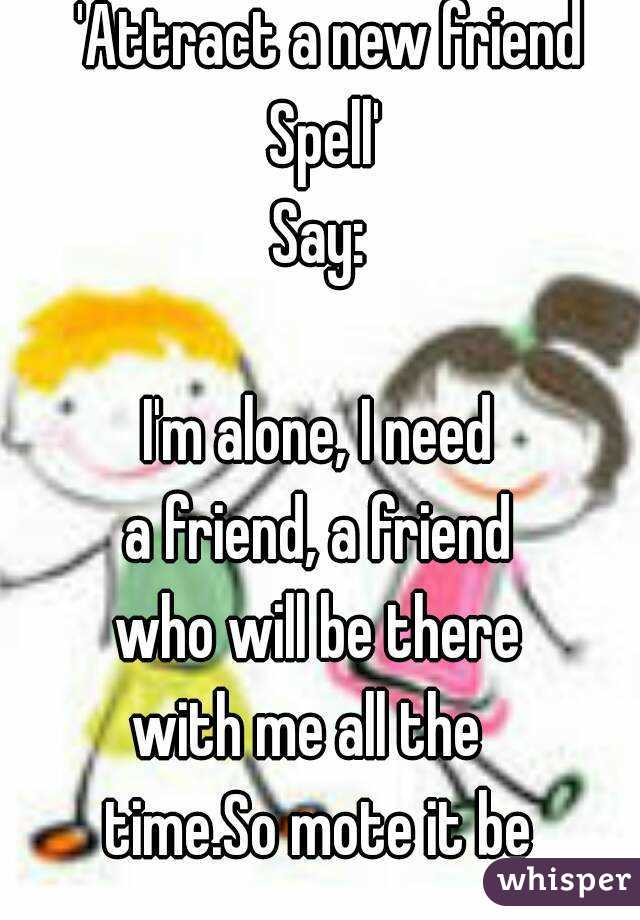 'Attract a new friend Spell' Say:  I'm alone, I need a friend, a friend who will be there with me all the time.So mote it be