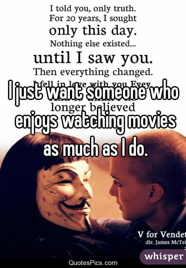 I just want someone who enjoys watching movies as much as I do.