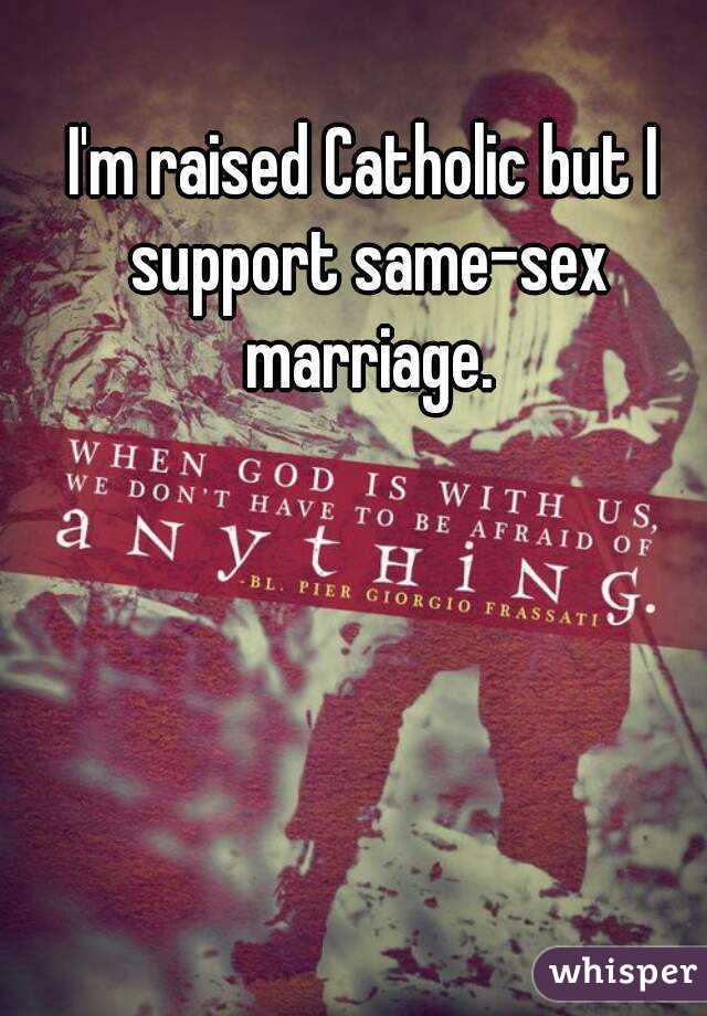 I'm raised Catholic but I support same-sex marriage.