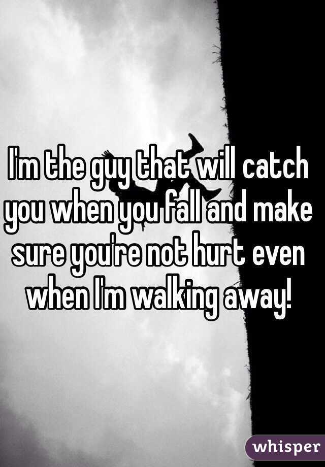 I'm the guy that will catch you when you fall and make sure you're not hurt even when I'm walking away!