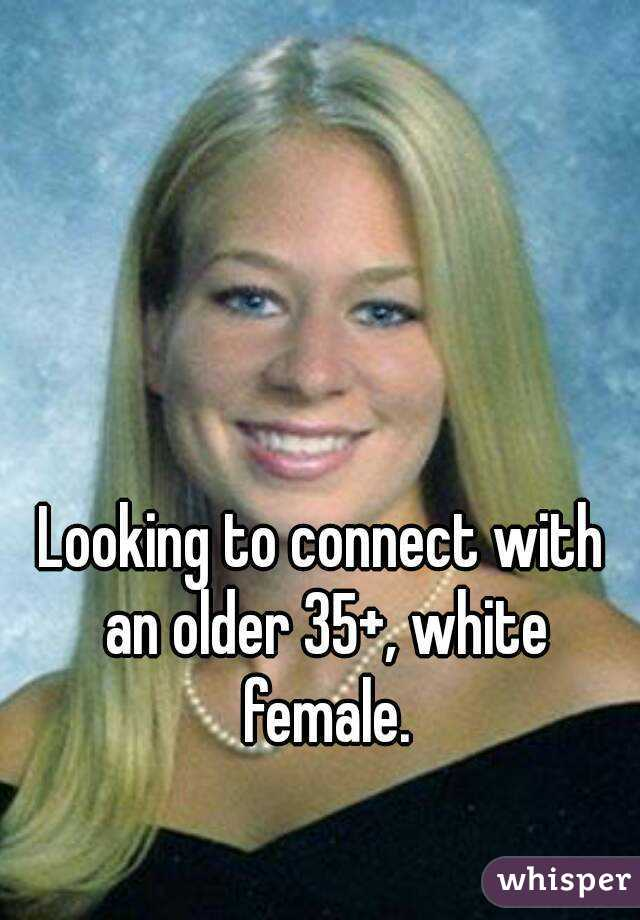 Looking to connect with an older 35+, white female.