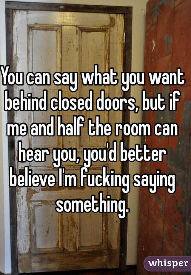 You can say what you want behind closed doors, but if me and half the room can hear you, you'd better believe I'm fucking saying something.