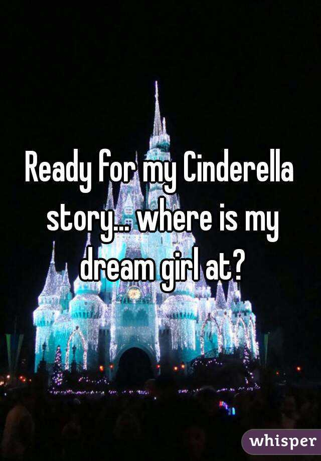 Ready for my Cinderella story... where is my dream girl at?