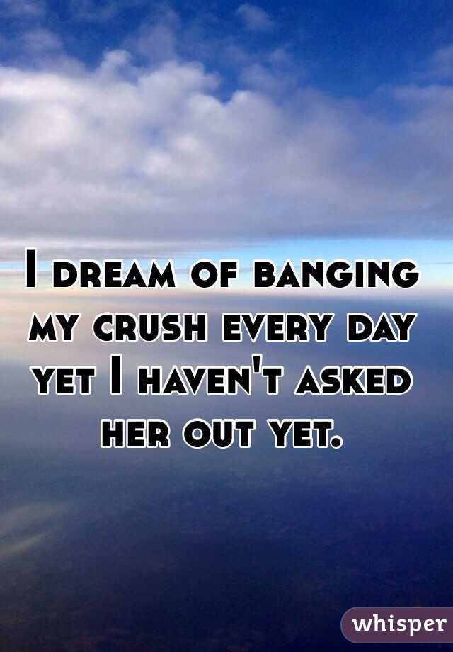 I dream of banging my crush every day yet I haven't asked her out yet.