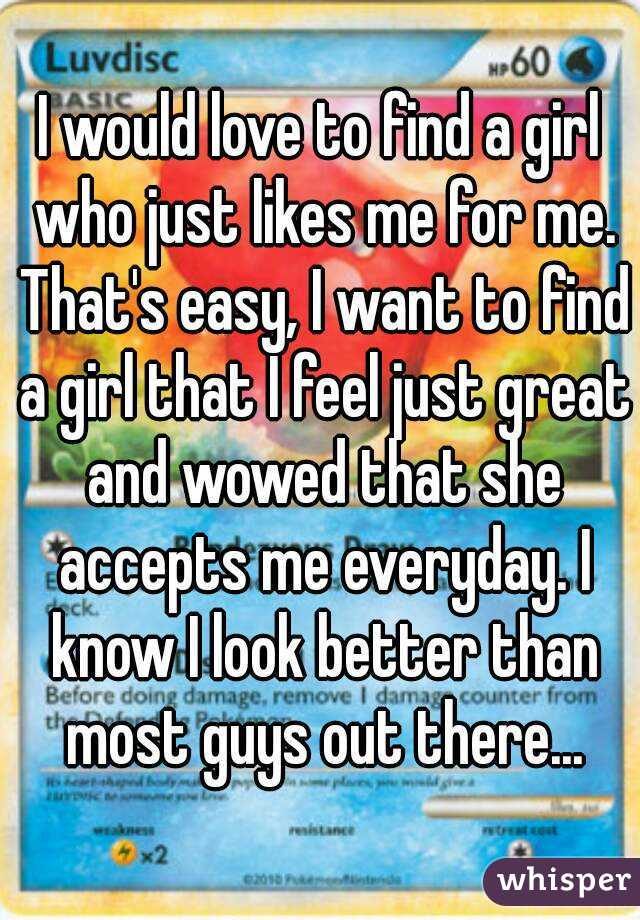 I would love to find a girl who just likes me for me. That's easy, I want to find a girl that I feel just great and wowed that she accepts me everyday. I know I look better than most guys out there...