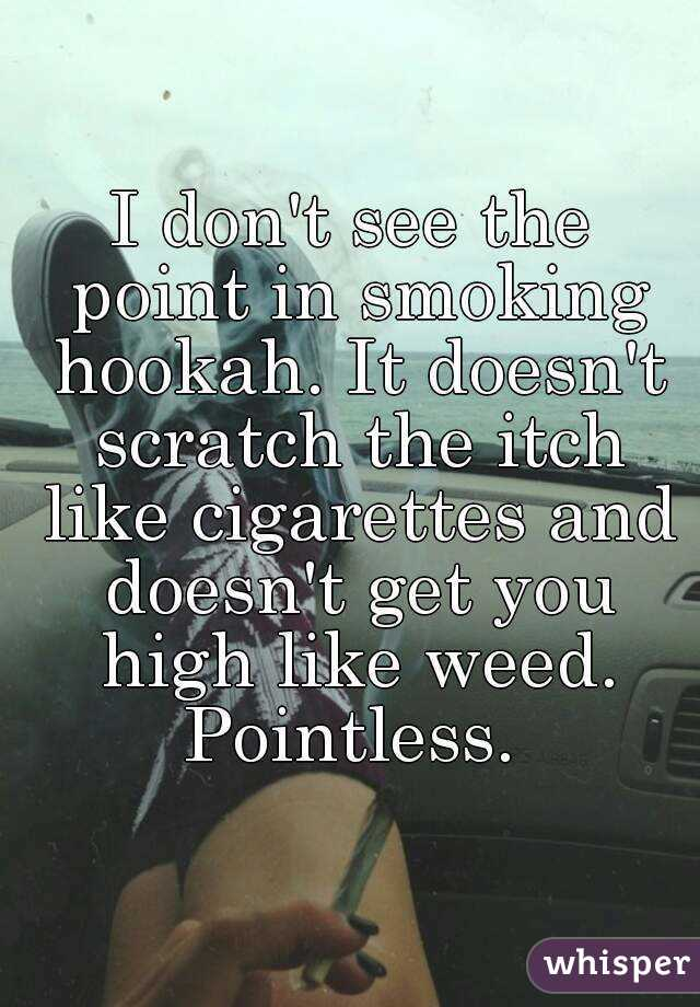 I don't see the point in smoking hookah. It doesn't scratch the itch like cigarettes and doesn't get you high like weed. Pointless.