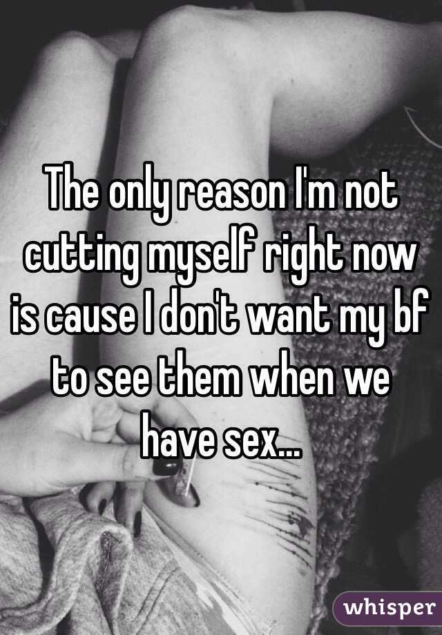 The only reason I'm not cutting myself right now is cause I don't want my bf to see them when we have sex...