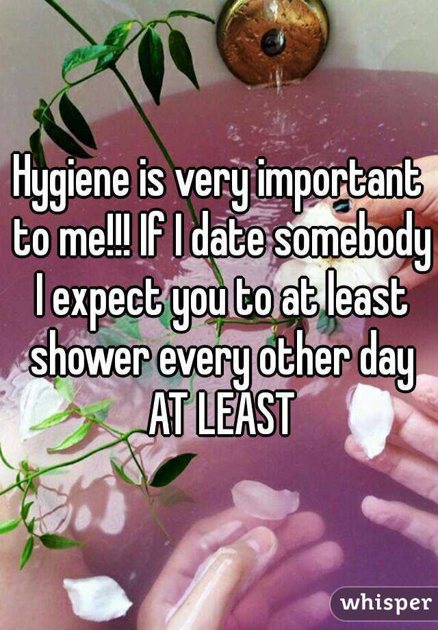 Hygiene is very important to me!!! If I date somebody I expect you to at least shower every other day AT LEAST