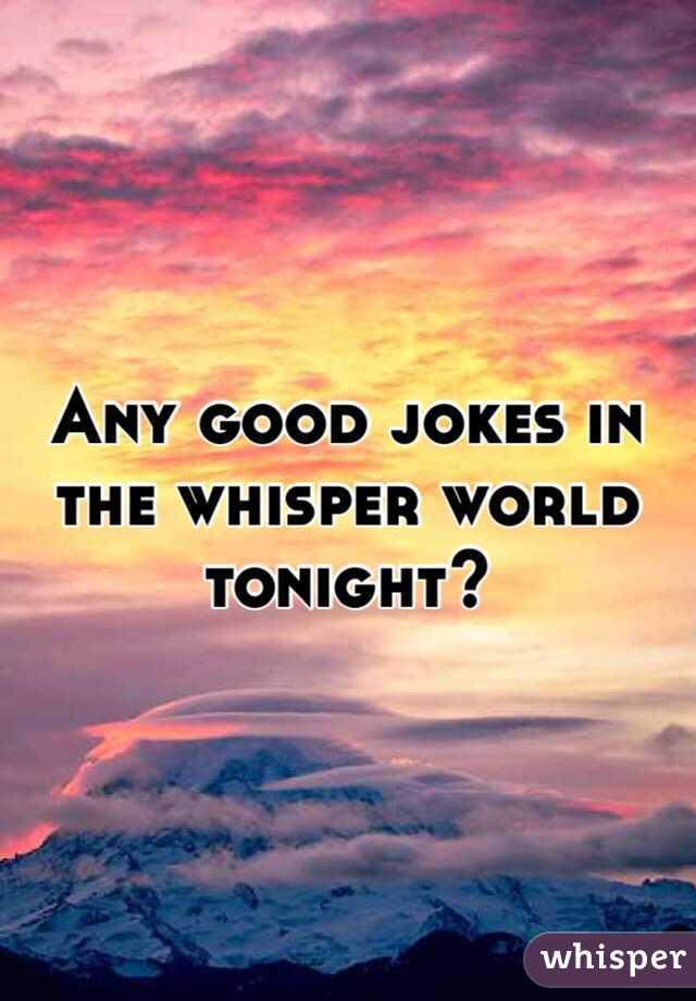 Any good jokes in the whisper world tonight?