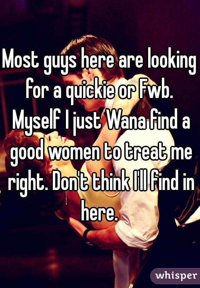 Most guys here are looking for a quickie or Fwb.  Myself I just Wana find a good women to treat me right. Don't think I'll find in here.