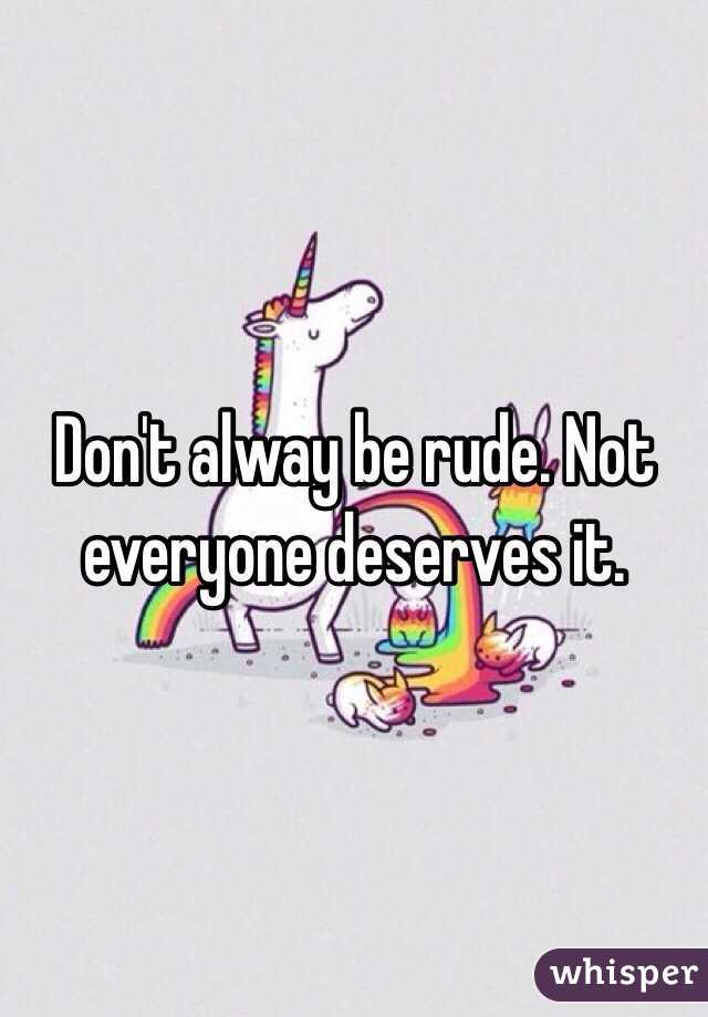 Don't alway be rude. Not everyone deserves it.