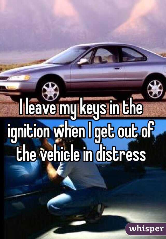 I leave my keys in the ignition when I get out of the vehicle in distress